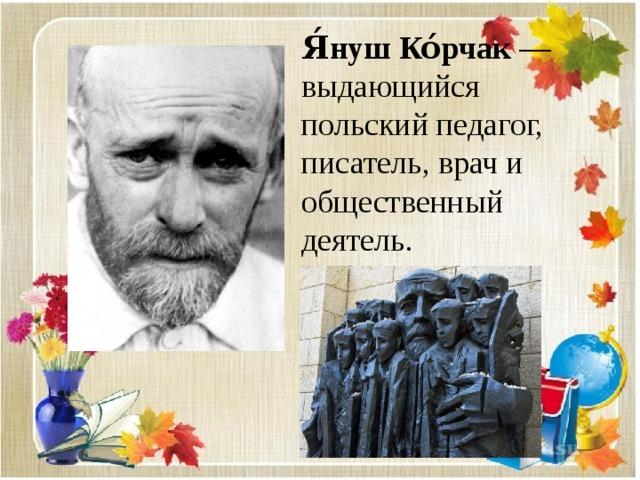 Я́нуш  Ко́рчак — выдающийся польский педагог, писатель, врач и общественный деятель.