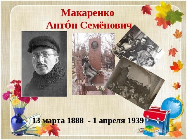 Макаренко Анто́н Семёнович   13 марта 1888 - 1 апреля 1939