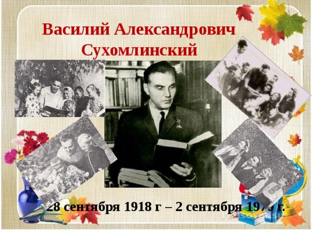 Василий Александрович  Сухомлинский 28 сентября 1918 г – 2 сентября 1970 г.