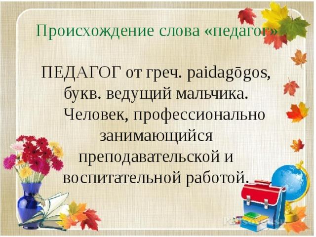 Происхождение слова «педагог» ПЕДАГОГ от греч. paidagōgos, букв. ведущий мальчика.  Человек, профессионально занимающийся преподавательской и воспитательной работой.