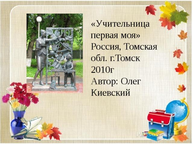 «Учительница первая моя» Россия, Томская обл. г.Томск 2010г  Автор: Олег Киевский