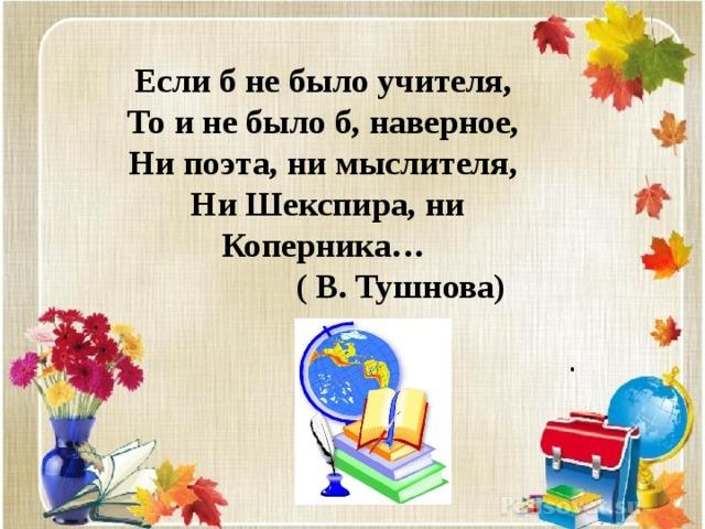Если б не было учителя, То и не было б, наверное, Ни поэта, ни мыслителя, Ни Шекспира, ни Коперника…  ( В. Тушнова)    .