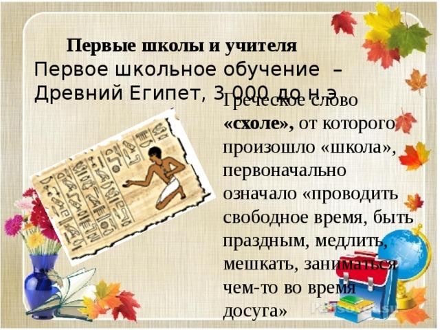 Первые школы и учителя Первое школьное обучение – Древний Египет, 3 000 до н.э Греческое слово «схоле», от которого произошло «школа», первоначально означало «проводить свободное время, быть праздным, медлить, мешкать, заниматься чем-то во время досуга»