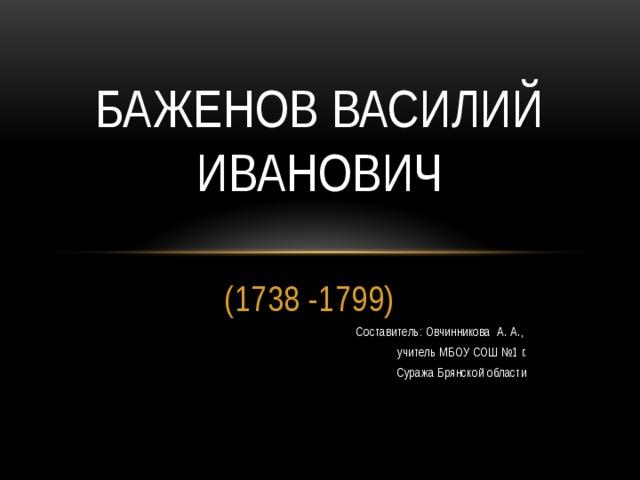 Баженов Василий Иванович (1738 -1799) Составитель: Овчинникова А. А., учитель МБОУ СОШ №1 г.  Суража Брянской области