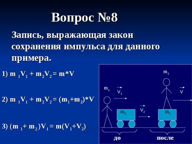 Вопрос №8 Запись, выражающая закон сохранения импульса для данного примера. 1) m 1 V 1 + m 2 V 2  = m*V  m 1 m 1 V 1 V 2) m 1 V 1 + m 2 V 2  = (m 1 +m 2 )*V  V 2 m 2 m 2 3) (m 1 + m 2 )V 1  = m(V 1 +V 2 )  после до