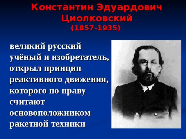 Константин Эдуардович Циолковский (1857-1935)  великий русский учёный и изобретатель, открыл  принцип реактивного движения,  которого по праву считают основоположником ракетной техники
