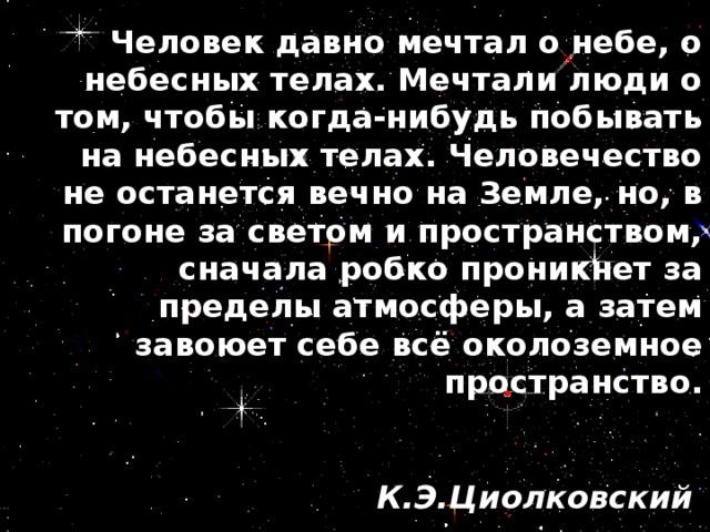 Человек давно мечтал о небе, о небесных телах. Мечтали люди о том, чтобы когда-нибудь побывать на небесных телах. Человечество не останется вечно на Земле, но, в погоне за светом и пространством, сначала робко проникнет за пределы атмосферы, а затем завоюет себе всё околоземное пространство.  К.Э.Циолковский