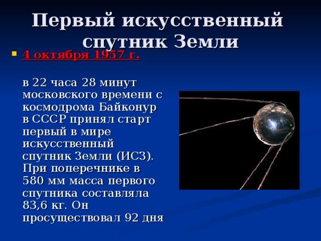 Первый искусственный  спутник Земли 4 октября 1957 г.   в 22 часа 28 минут московского времени с космодрома Байконур в СССР принял старт первый в мире искусственный спутник Земли (ИСЗ). При поперечнике в 580 мм масса первого спутника составляла 83,6 кг. Он просуществовал 92 дня
