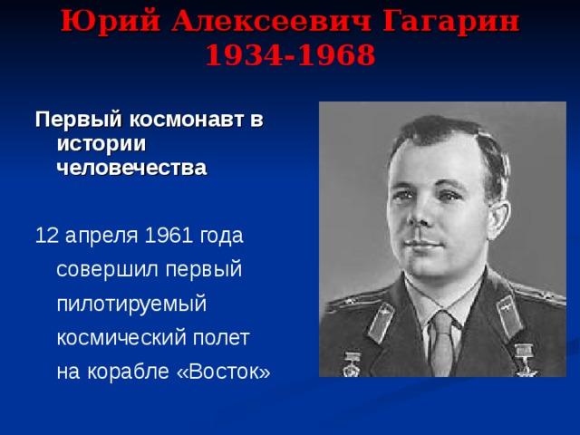 Юрий Алексеевич Гагарин  1934-1968   Первый космонавт в истории человечества  12 апреля 1961 года совершил первый пилотируемый космический полет на корабле «Восток»