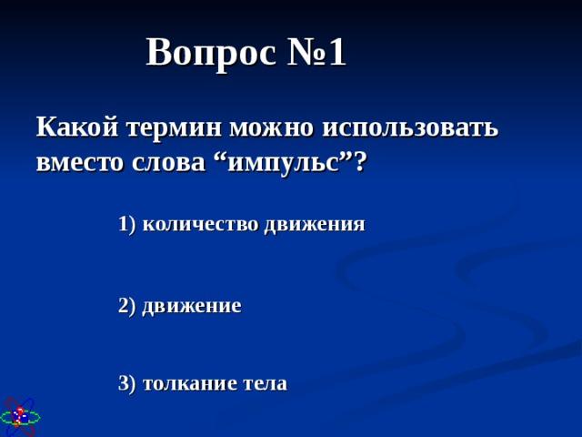 """Вопрос №1 Какой термин можно использовать вместо слова """"импульс""""? 1) количество движения 2) движение 3) толкание тела"""