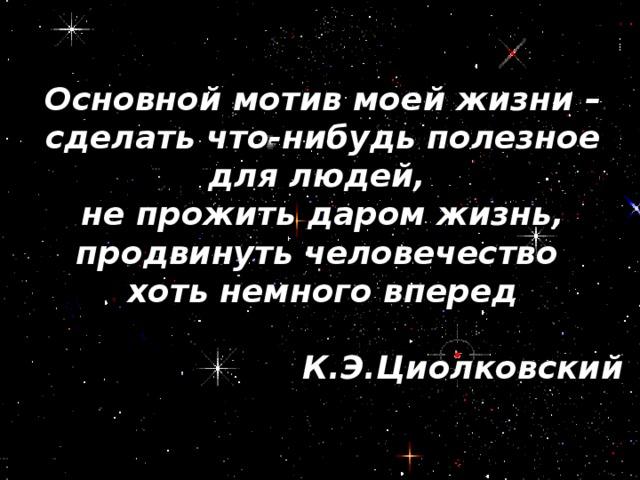 Основной мотив моей жизни – сделать что-нибудь полезное для людей, не прожить даром жизнь, продвинуть человечество хоть немного вперед  К.Э.Циолковский
