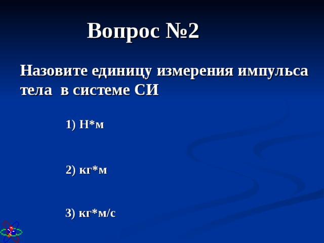 Вопрос №2 Назовите единицу измерения импульса тела в системе СИ 1) Н*м 2) кг*м 3) кг*м/с