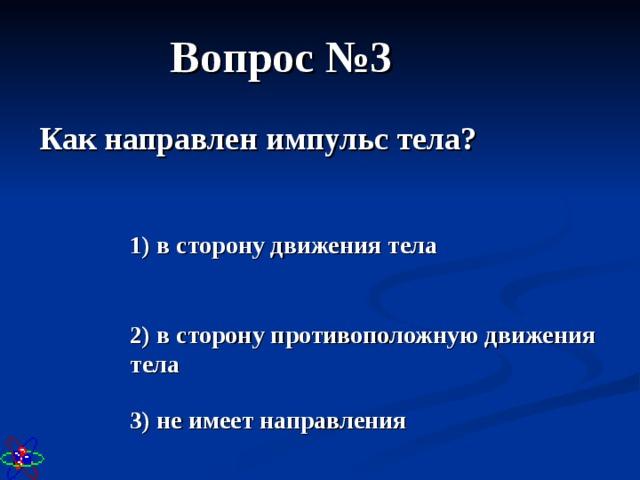 Вопрос №3 Как направлен импульс тела? 1) в сторону движения тела 2) в сторону противоположную движения тела 3) не имеет направления
