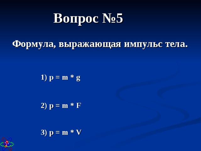 Вопрос №5 Формула, выражающая импульс тела. 1) р = m * g 2) p = m * F 3) p = m * V
