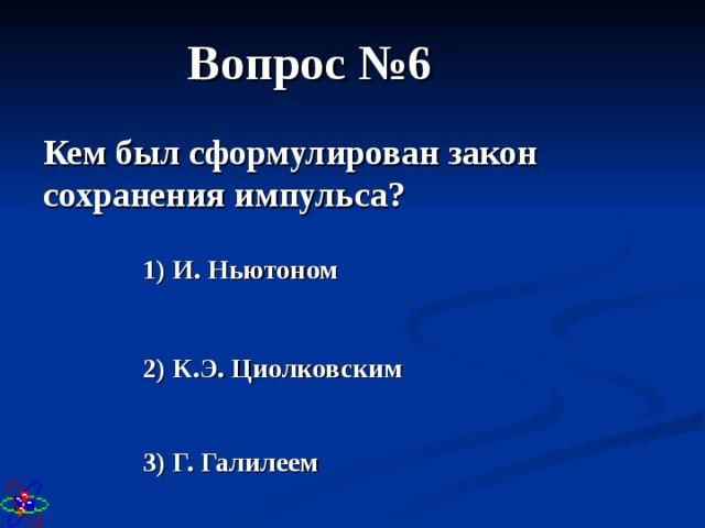 Вопрос №6 Кем был сформулирован закон сохранения импульса? 1) И. Ньютоном 2) К.Э. Циолковским 3) Г. Галилеем