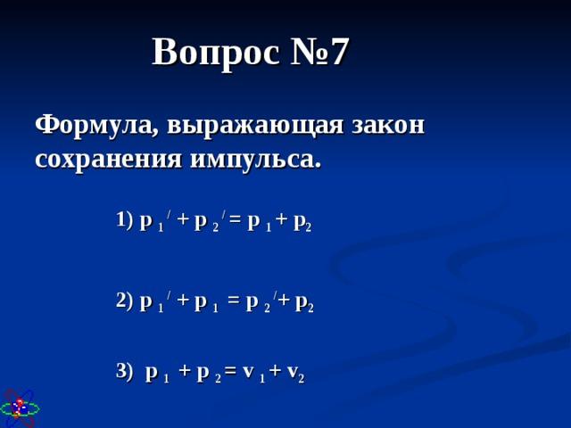 Вопрос №7 Формула, выражающая закон сохранения импульса. 1) p 1 / + p 2 / = p 1 + p 2 2) p 1 / + p 1 = p 2 / + p 2 3) p 1 + p 2 = v 1 + v 2