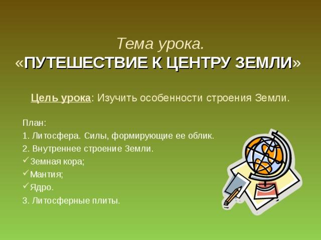 Тема урока.  « ПУТЕШЕСТВИЕ К ЦЕНТРУ ЗЕМЛИ »    Цель урока : Изучить особенности строения Земли. План: 1. Литосфера. Силы, формирующие ее облик. 2. Внутреннее строение Земли. Земная кора; Мантия; Ядро. 3. Литосферные плиты.