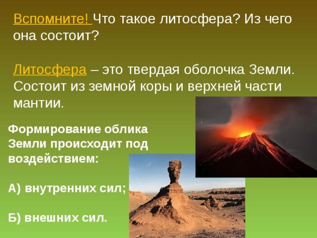 Вспомните! Что такое литосфера? Из чего она состоит? Литосфера – это твердая оболочка Земли. Состоит из земной коры и верхней части мантии. Формирование облика Земли происходит под воздействием:  А) внутренних сил;  Б) внешних сил.