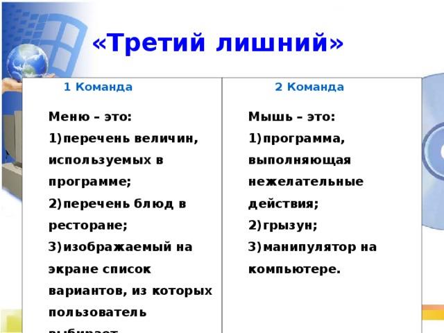 «Третий лишний»   1 Команда  Меню – это:  2 Команда  Мышь – это: перечень величин, используемых в программе; перечень блюд в ресторане; изображаемый на экране список вариантов, из которых пользователь выбирает необходимый вариант.  программа, выполняющая нежелательные действия; грызун; манипулятор на компьютере.