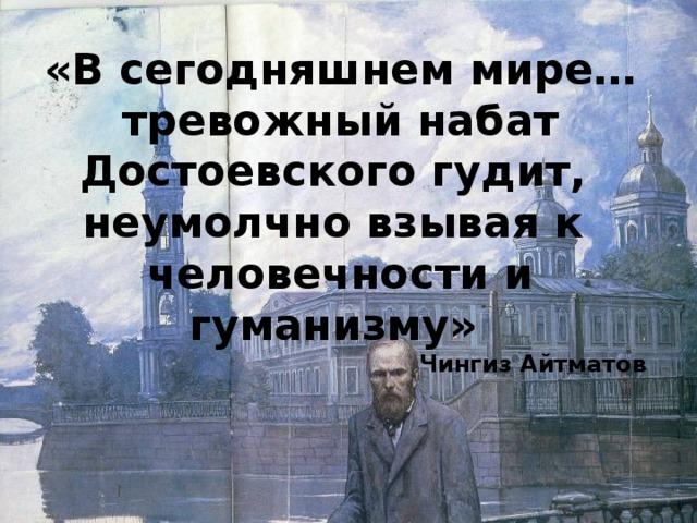 «В сегодняшнем мире…тревожный набат Достоевского гудит, неумолчно взывая к человечности и гуманизму» Чингиз Айтматов