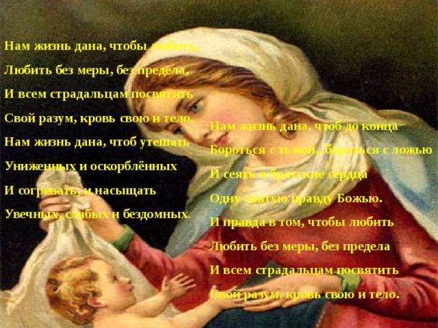 Нам жизнь дана, чтобы любить, Любить без меры, без предела, И всем страдальцам посвятить Свой разум, кровь свою и тело. Нам жизнь дана, чтоб утешать Униженных и оскорблённых И согревать, и насыщать Увечных, слабых и бездомных . Нам жизнь дана, чтоб до конца Бороться с тьмой,, бороться с ложью И сеять в братские сердца Одну святую правду Божью. И правда в том, чтобы любить Любить без меры, без предела И всем страдальцам посвятить Свой разум, кровь свою и тело.