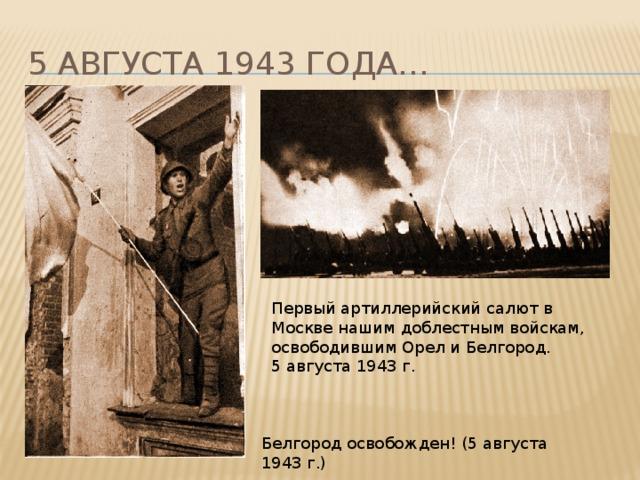 5 августа 1943 года… Первый артиллерийский салют в Москве нашим доблестным войскам, освободившим Орел и Белгород.  5 августа 1943 г. Белгород освобожден! (5 августа 1943 г.)