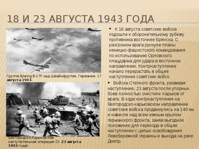 18 и 23 августа 1943 года  К 18 августа советские войска подошли к оборонительному рубежу противника восточнее Брянска. С разгромом врага рухнули планы немецко-фашистского командования по использованию Орловского плацдарма для удара в восточном направлении. Контрнаступление начало перерастать в общее наступление советских войск. Группа Boeing B-17F над Швайнфуртом, Германия. 17 августа  1943 .  Войска Степного фронта, развивая наступление, 23 августа после упорных боев полностью очистили Харьков от врага. В ходе контрнаступления на белгородско-харьковском направлении советские войска продвинулись на 140 км и нависли над всем южным крылом германского фронта, заняв выгодное положение для перехода в общее наступление с целью освобождения Левобережной Украины и выхода на реке Днепр. Белгородско-Харьковская наступательная операция (3- 23  августа  1943 года)