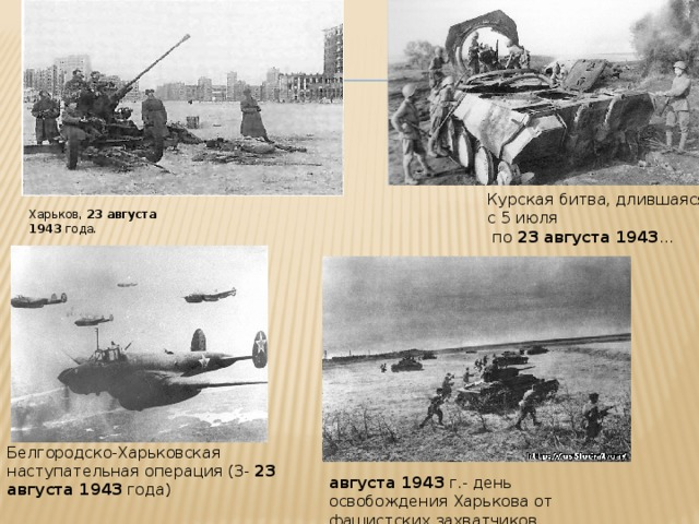 Курская битва, длившаяся с 5 июля  по 23  августа  1943 ... Харьков, 23  августа  1943 года. Белгородско-Харьковская наступательная операция (3- 23  августа  1943 года) августа  1943 г.- день освобождения Харькова от фашистских захватчиков