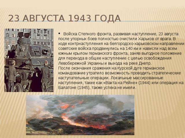 23 августа 1943 года  Войска Степного фронта, развивая наступление, 23 августа после упорных боев полностью очистили Харьков от врага. В ходе контрнаступления на белгородско-харьковском направлении советские войска продвинулись на 140 км и нависли над всем южным крылом германского фронта, заняв выгодное положение для перехода в общее наступление с целью освобождения Левобережной Украины и выхода на реке Днепр. После окончания сражения на Курской дуге германское командование утратило возможность проводить стратегические наступательные операции. Локальные массированные наступления, такие как «Вахта на Рейне» (1944) или операция на Балатоне (1945), также успеха не имели.