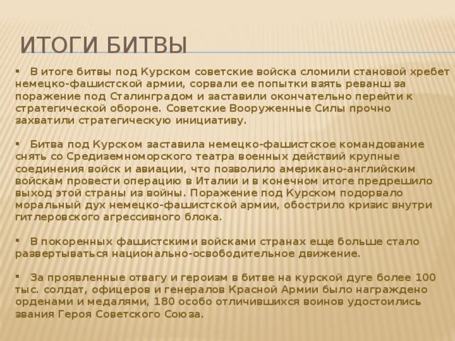 Итоги битвы  В итоге битвы под Курском советские войска сломили становой хребет немецко-фашистской армии, сорвали ее попытки взять реванш за поражение под Сталинградом и заставили окончательно перейти к стратегической обороне. Советские Вооруженные Силы прочно захватили стратегическую инициативу.   Битва под Курском заставила немецко-фашистское командование снять со Средиземноморского театра военных действий крупные соединения войск и авиации, что позволило американо-английским войскам провести операцию в Италии и в конечном итоге предрешило выход этой страны из войны. Поражение под Курском подорвало моральный дух немецко-фашистской армии, обострило кризис внутри гитлеровского агрессивного блока.   В покоренных фашистскими войсками странах еще больше стало развертываться национально-освободительное движение.