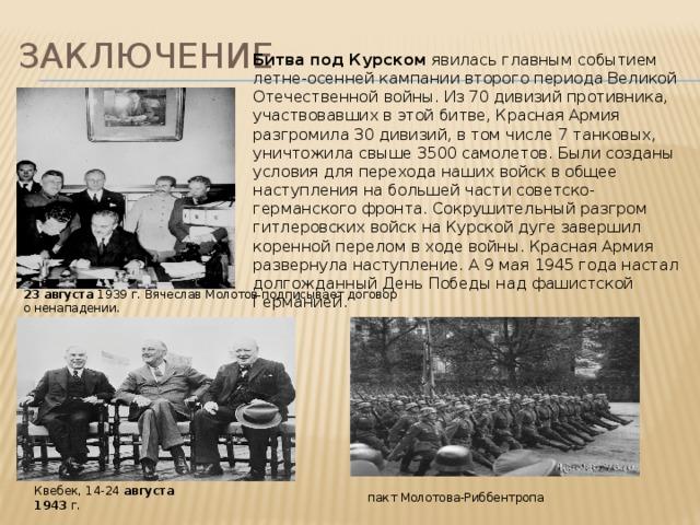 заключение Битва под Курском явилась главным событием летне-осенней кампании второго периода Великой Отечественной войны. Из 70 дивизий противника, участвовавших в этой битве, Красная Армия разгромила 30 дивизий, в том числе 7 танковых, уничтожила свыше 3500 самолетов. Были созданы условия для перехода наших войск в общее наступления на большей части советско-германского фронта. Сокрушительный разгром гитлеровских войск на Курской дуге завершил коренной перелом в ходе войны. Красная Армия развернула наступление. А 9 мая 1945 года настал долгожданный День Победы над фашистской Германией. 23  августа 1939 г. Вячеслав Молотов подписывает договор о ненападении. Квебек, 14-24 августа  1943 г. пакт Молотова-Риббентропа