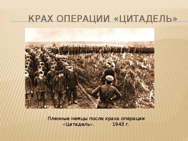 Крах операции «цитадель» Пленные немцы после краха операции «Цитадель». 1943 г.