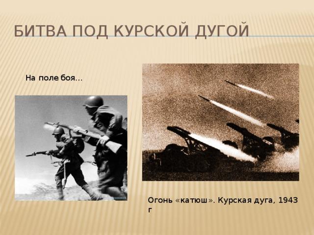 Битва под курской дугой На поле боя… Огонь «катюш». Курская дуга, 1943 г