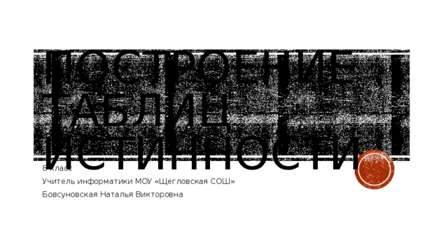 Построение таблиц истинности 8 класс Учитель информатики МОУ «Щегловская СОШ» Бовсуновская Наталья Викторовна