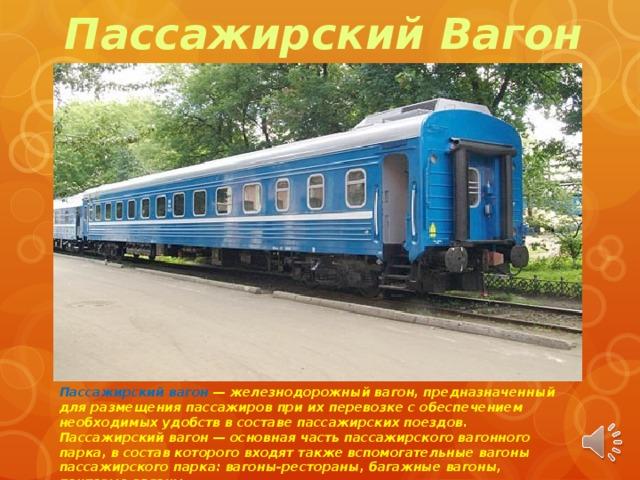 Пассажирский Вагон Пассажирский вагон — железнодорожный вагон, предназначенный для размещения пассажиров при их перевозке с обеспечением необходимых удобств в составе пассажирских поездов. Пассажирский вагон — основная часть пассажирского вагонного парка, в состав котоpoгo входят также вспомогательные вагоны пассажирского парка: вагоны-рестораны, багажные вагоны, почтовые вагоны.