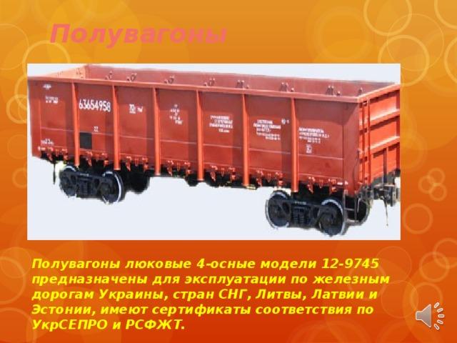 Полувагоны Полувагоны люковые 4-осные модели 12-9745 предназначены для эксплуатации по железным дорогам Украины, стран СНГ, Литвы, Латвии и Эстонии, имеют сертификаты соответствия по УкрСЕПРО и РСФЖТ.