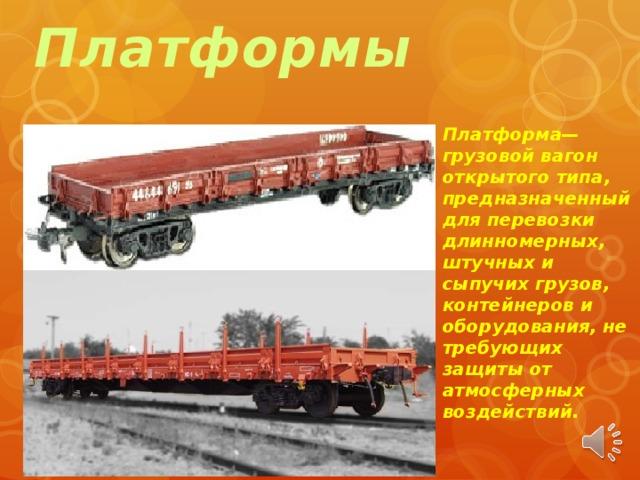 Платформы Платформа— грузовой вагон открытого типа, предназначенный для перевозки длинномерных, штучных и сыпучих грузов, контейнеров и оборудования, не требующих защиты от атмосферных воздействий.