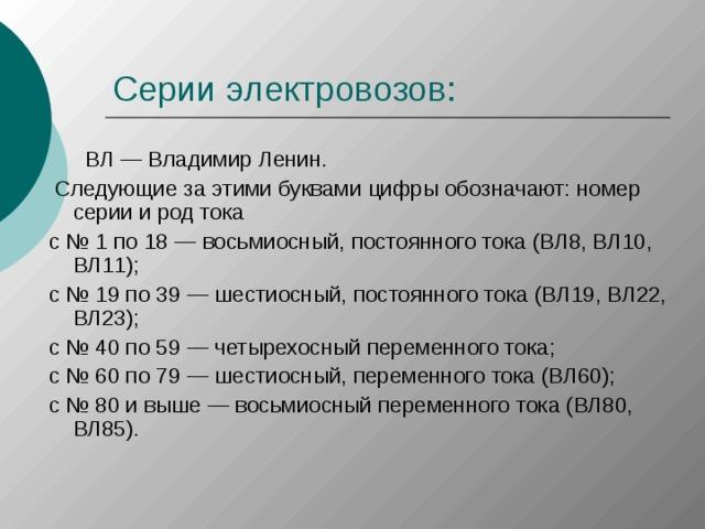 ВЛ — Владимир Ленин.  Следующие за этими буквами цифры обозначают: номер серии и род тока с № 1 по 18 — восьмиосный, постоянного тока (ВЛ8, ВЛ10, ВЛ11); с № 19 по 39 — шестиосный, постоянного тока (ВЛ19, ВЛ22, ВЛ23); с № 40 по 59 — четырехосный переменного тока; с № 60 по 79 — шестиосный, переменного тока (ВЛ60); с № 80 и выше — восьмиосный переменного тока (ВЛ80, ВЛ85).