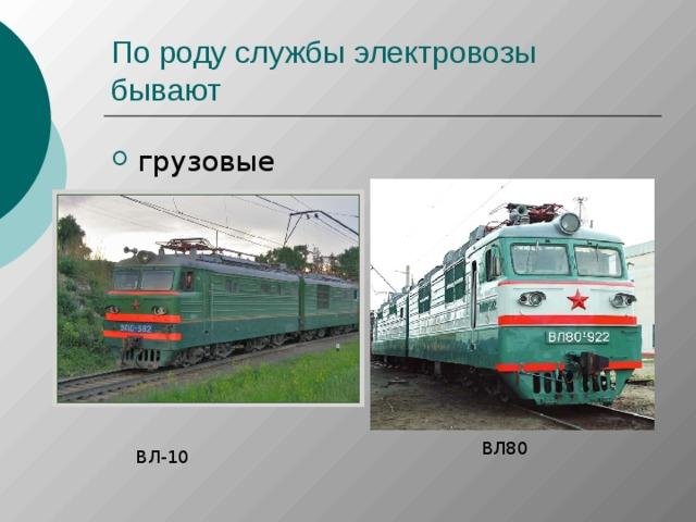 По роду службы электровозы бывают ВЛ80 ВЛ-10