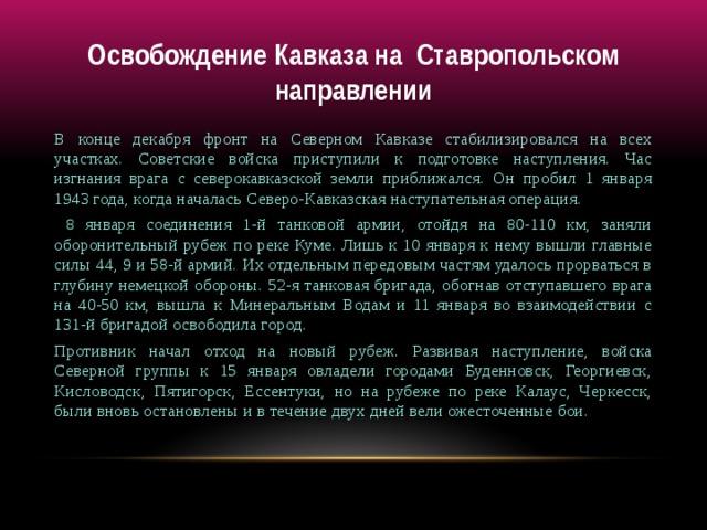 Освобождение Кавказа на Ставропольском направлении В конце декабря фронт на Северном Кавказе стабилизировался на всех участках. Советские войска приступили к подготовке наступления. Час изгнания врага с северокавказской земли приближался. Он пробил 1 января 1943 года, когда началась Северо-Кавказская наступательная операция.  8 января соединения 1-й танковой армии, отойдя на 80-110 км, заняли оборонительный рубеж по реке Куме. Лишь к 10 января к нему вышли главные силы 44, 9 и 58-й армий. Их отдельным передовым частям удалось прорваться в глубину немецкой обороны. 52-я танковая бригада, обогнав отступавшего врага на 40-50 км, вышла к Минеральным Водам и 11 января во взаимодействии с 131-й бригадой освободила город. Противник начал отход на новый рубеж. Развивая наступление, войска Северной группы к 15 января овладели городами Буденновск, Георгиевск, Кисловодск, Пятигорск, Ессентуки, но на рубеже по реке Калаус, Черкесск, были вновь остановлены и в течение двух дней вели ожесточенные бои.