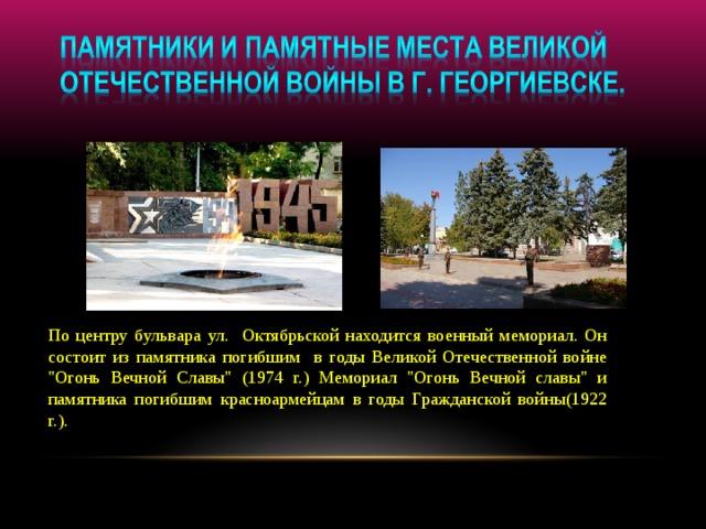 По центру бульвара ул. Октябрьской находится военный мемориал. Он состоит из памятника погибшим в годы Великой Отечественной войне