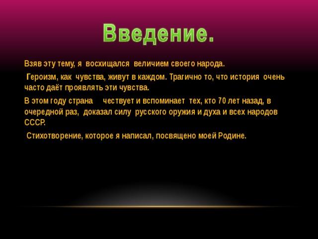 Взяв эту тему, я восхищался величием своего народа.  Героизм, как чувства, живут в каждом. Трагично то, что история очень часто даёт проявлять эти чувства. В этом году страна чествует и вспоминает тех, кто 70 лет назад, в очередной раз, доказал силу русского оружия и духа и всех народов СССР.  Стихотворение, которое я написал, посвящено моей Родине.
