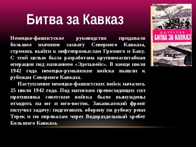 Битва за Кавказ Немецко-фашистское руководство придавало большое значение захвату Северного Кавказа, стремясь выйти к нефтепромыслам Грозного и Баку. С этой целью была разработана крупномасштабная операция под названием «Эдельвейс». В конце июля 1942 года немецко-румынские войска вышли к рубежам Северного Кавказа.  Наступление немецко-фашистских войск началось 25 июля 1942 года. Под натиском превосходящих сил противника советские войска были вынуждены отходить на юг и юго-восток. Закавказский фронт получил задачу: подготовить оборону по рубежу реки Терек и по перевалам через Водораздельный хребет Большого Кавказа.