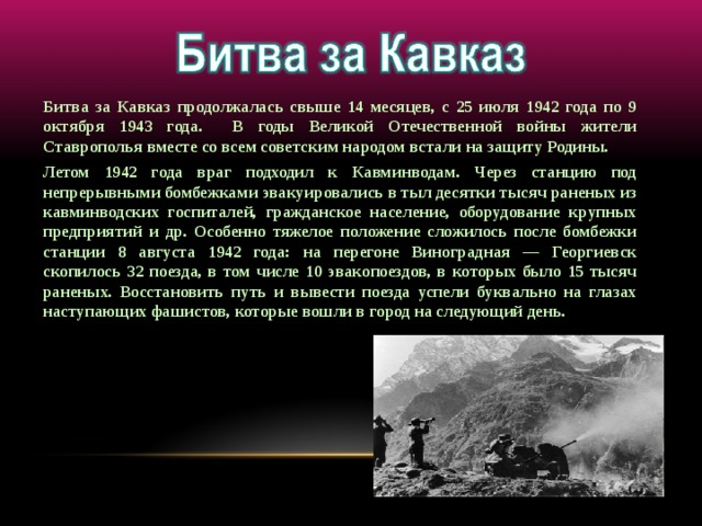 Битва за Кавказ продолжалась свыше 14 месяцев, с 25 июля 1942 года по 9 октября 1943 года. В годы Великой Отечественной войны жители Ставрополья вместе со всем советским народом встали на защиту Родины. Летом 1942 года враг подходил к Кавминводам. Через станцию под непрерывными бомбежками эвакуировались в тыл десятки тысяч раненых из кавминводских госпиталей, гражданское население, оборудование крупных предприятий и др. Особенно тяжелое положение сложилось после бомбежки станции 8 августа 1942 года: на перегоне Виноградная — Георгиевск скопилось 32 поезда, в том числе 10 эвакопоездов, в которых было 15 тысяч раненых. Восстановить путь и вывести поезда успели буквально на глазах наступающих фашистов, которые вошли в город на следующий день.