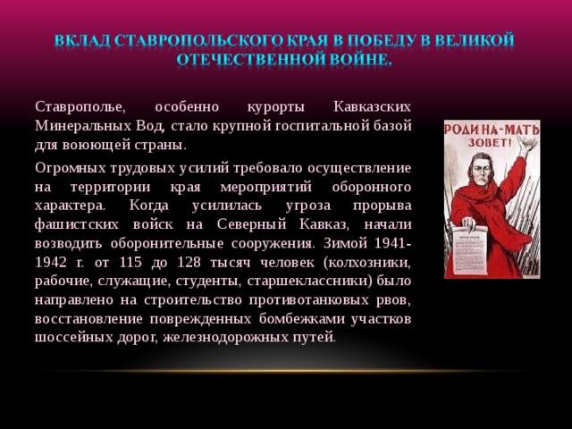 Ставрополье, особенно курорты Кавказских Минеральных Вод, стало крупной госпитальной базой для воюющей страны. Огромных трудовых усилий требовало осуществление на территории края мероприятий оборонного характера. Когда усилилась угроза прорыва фашистских войск на Северный Кавказ, начали возводить оборонительные сооружения. Зимой 1941-1942 г. от 115 до 128 тысяч человек (колхозники, рабочие, служащие, студенты, старшеклассники) было направлено на строительство противотанковых рвов, восстановление поврежденных бомбежками участков шоссейных дорог, железнодорожных путей.