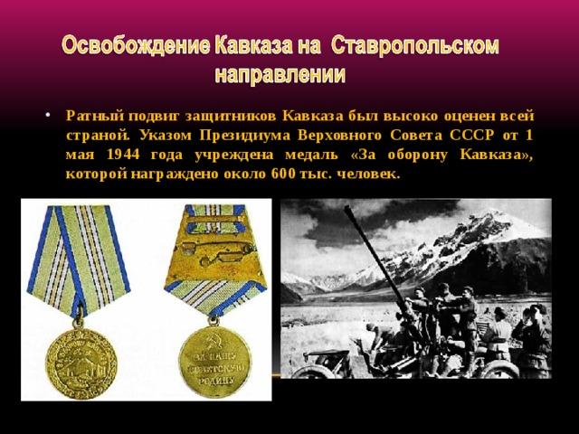 Ратный подвиг защитников Кавказа был высоко оценен всей страной. Указом Президиума Верховного Совета СССР от 1 мая 1944 года учреждена медаль «За оборону Кавказа», которой награждено около 600 тыс. человек.