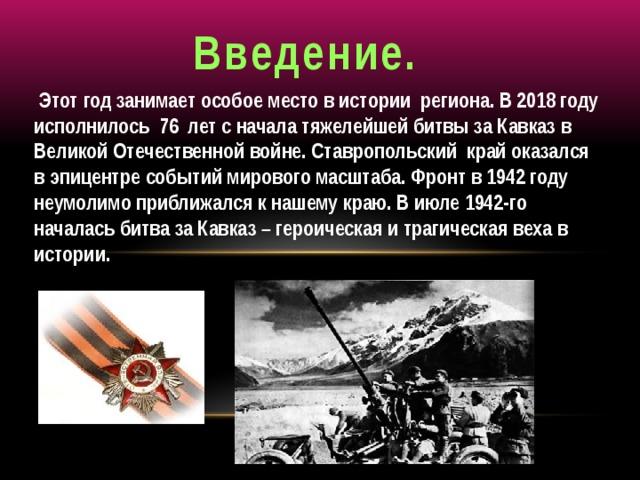 Введение.  Этот год занимает особое место в истории региона. В 2018 году исполнилось 76 лет с начала тяжелейшей битвы за Кавказ в Великой Отечественной войне. Ставропольский край оказался в эпицентре событий мирового масштаба. Фронт в 1942 году неумолимо приближался к нашему краю. В июле 1942-го началась битва за Кавказ – героическая и трагическая веха в истории.