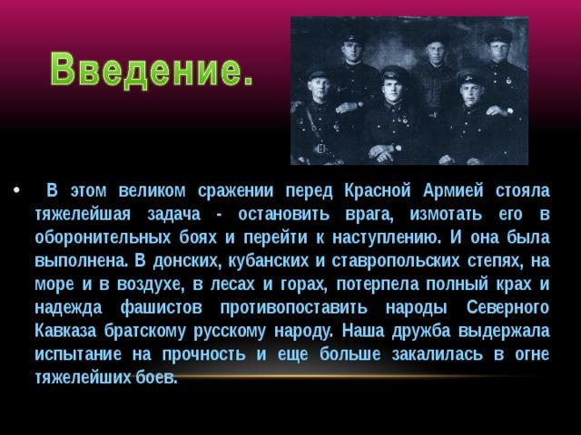 В этом великом сражении перед Красной Армией стояла тяжелейшая задача - остановить врага, измотать его в оборонительных боях и перейти к наступлению. И она была выполнена. В донских, кубанских и ставропольских степях, на море и в воздухе, в лесах и горах, потерпела полный крах и надежда фашистов противопоставить народы Северного Кавказа братскому русскому народу. Наша дружба выдержала испытание на прочность и еще больше закалилась в огне тяжелейших боев.