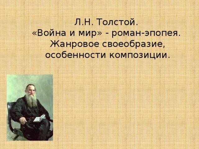 Л.Н. Толстой.  «Война и мир» - роман-эпопея.  Жанровое своеобразие, особенности композиции.