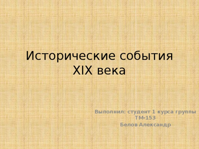 Исторические события XIX века Выполнил: студент 1 курса группы ТМ-153 Белов Александр